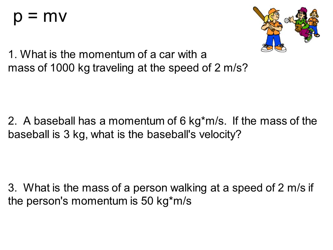 p = mv 1. What is the momentum of a car with a mass of 1000 kg traveling at the speed of 2 m/s.