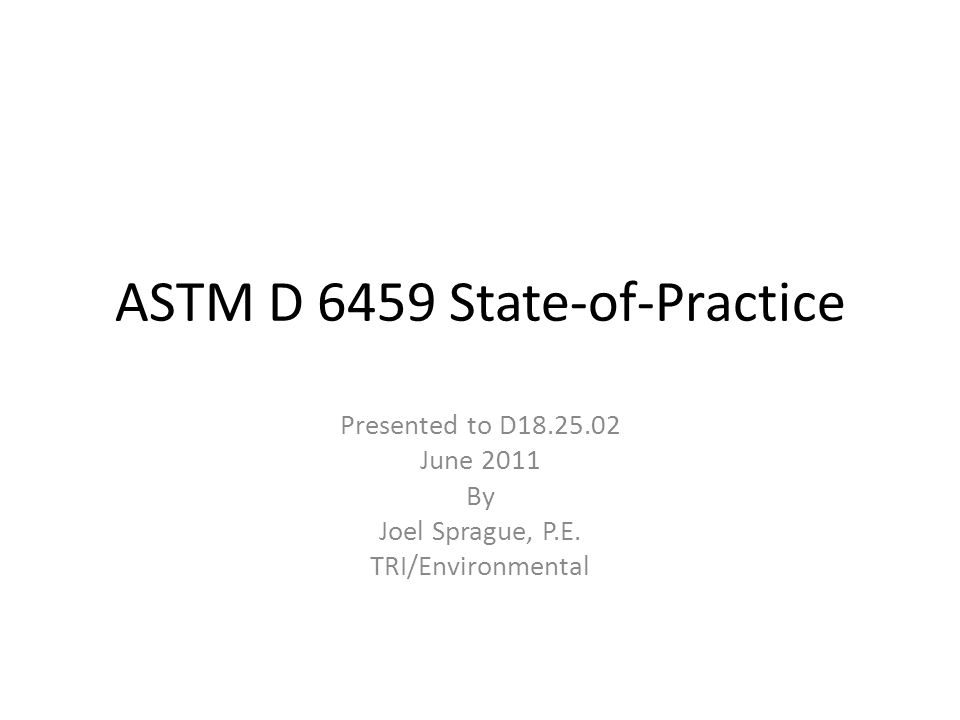 ASTM D 6459 State-of-Practice Presented to D18.25.02 June 2011 By Joel Sprague, P.E. TRI/Environmental