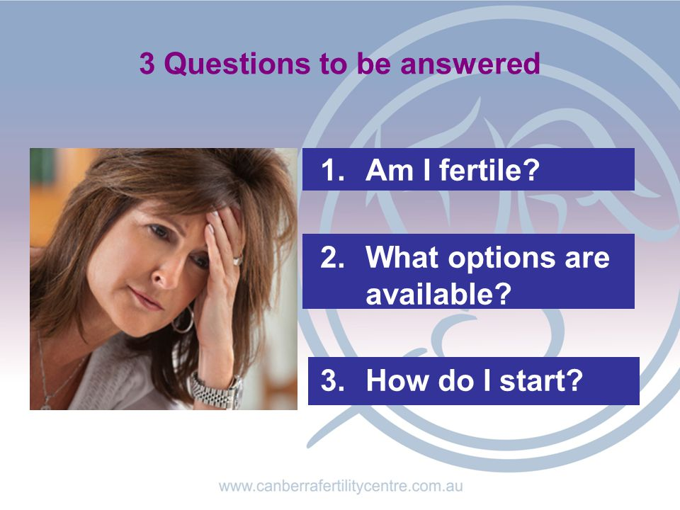 3 Questions to be answered 1.Am I fertile? 2.What options are available? 3.How do I start?