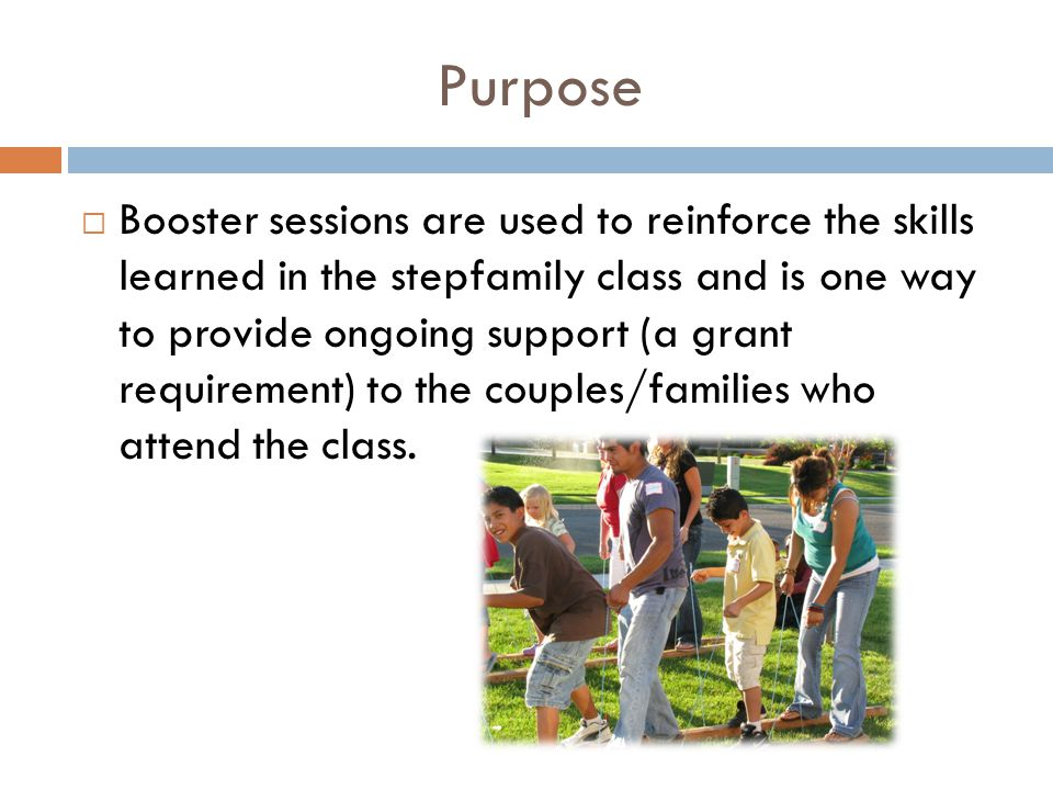 Purpose  Booster sessions are used to reinforce the skills learned in the stepfamily class and is one way to provide ongoing support (a grant requirement) to the couples/families who attend the class.