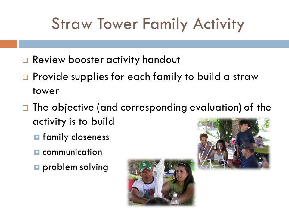 Straw Tower Family Activity  Review booster activity handout  Provide supplies for each family to build a straw tower  The objective (and corresponding evaluation) of the activity is to build  family closeness  communication  problem solving