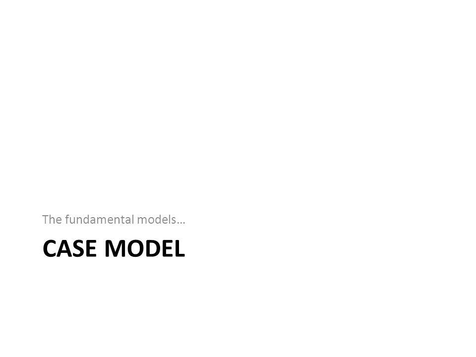 CASE MODEL The fundamental models…