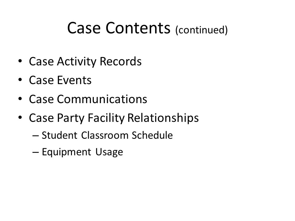 Case Contents (continued) Case Activity Records Case Events Case Communications Case Party Facility Relationships – Student Classroom Schedule – Equipment Usage