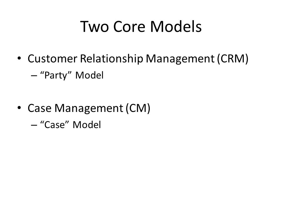 Two Core Models Customer Relationship Management (CRM) – Party Model Case Management (CM) – Case Model