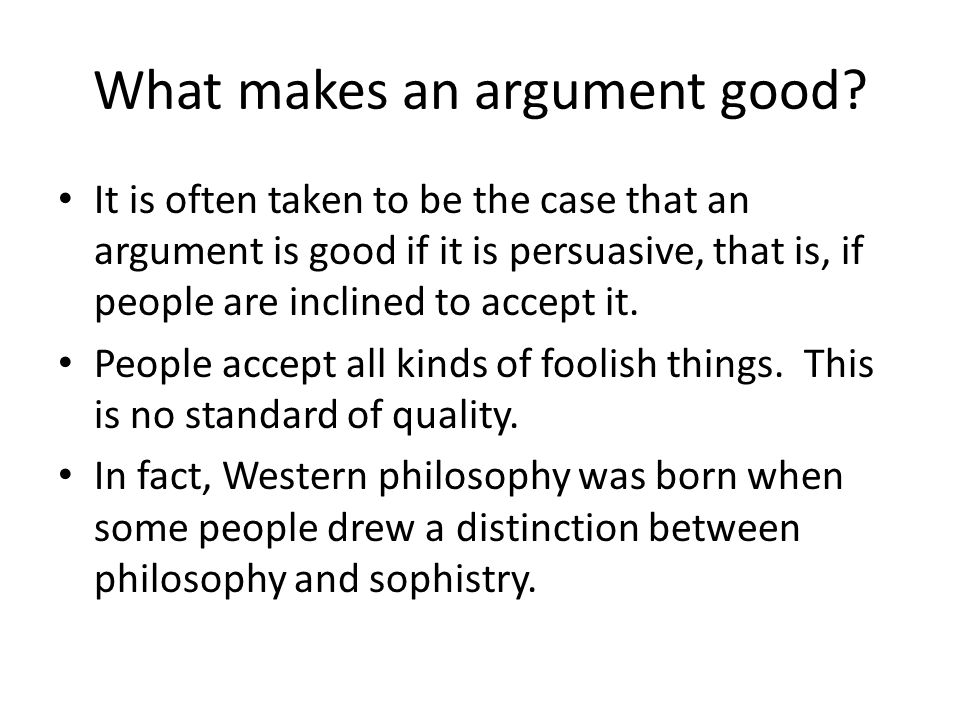 What makes an argument good? It is often taken to be the case that an argument is good if it is persuasive, that is, if people are inclined to accept