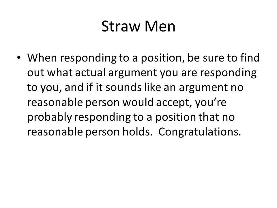 Straw Men When responding to a position, be sure to find out what actual argument you are responding to you, and if it sounds like an argument no reas