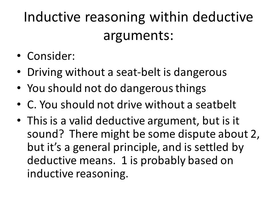 Inductive reasoning within deductive arguments: Consider: Driving without a seat-belt is dangerous You should not do dangerous things C. You should no
