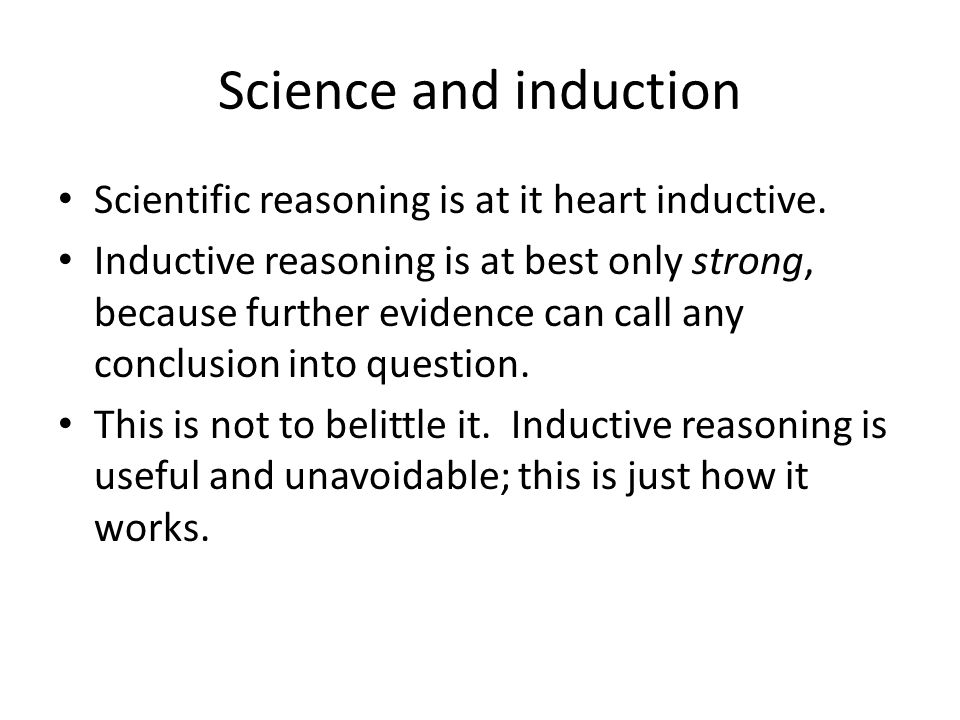 Science and induction Scientific reasoning is at it heart inductive. Inductive reasoning is at best only strong, because further evidence can call any
