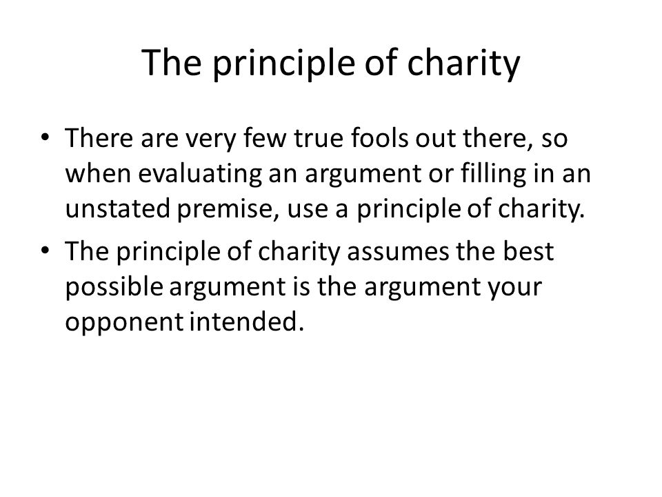 The principle of charity There are very few true fools out there, so when evaluating an argument or filling in an unstated premise, use a principle of