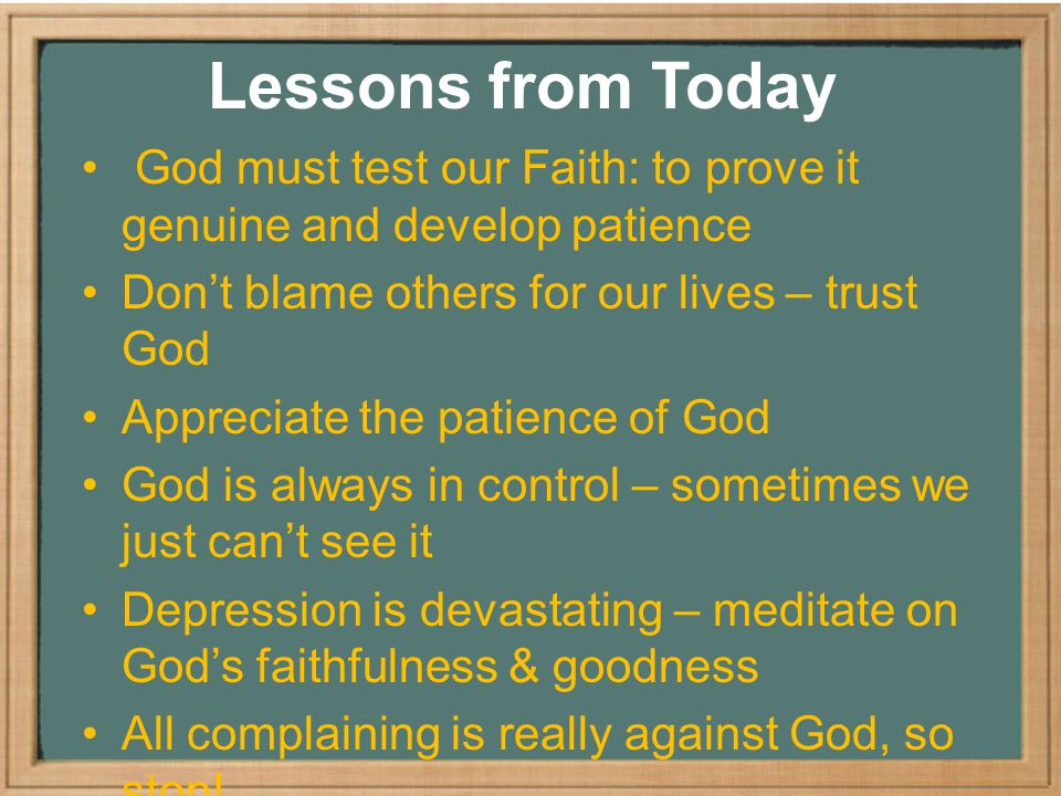 Lessons from Today God must test our Faith: to prove it genuine and develop patience Don't blame others for our lives – trust God Appreciate the patience of God God is always in control – sometimes we just can't see it Depression is devastating – meditate on God's faithfulness & goodness All complaining is really against God, so stop!