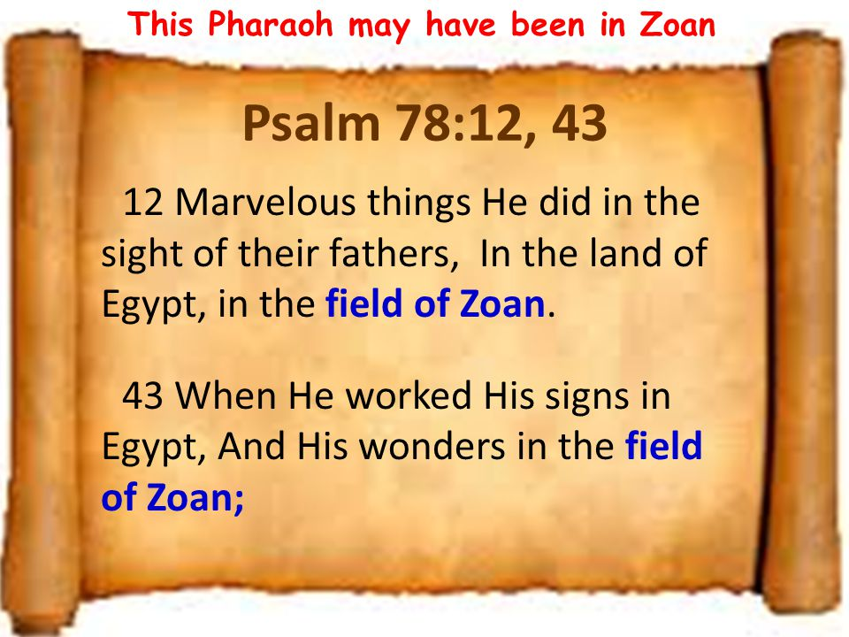 Moses's 1 st approach to Pharaoh This Pharaoh might have been Thotmes, the grandson of the original persecutor of the Pharaoh in Ex 1 He was located in Tanis (or Zoan) – Psa 78:12, 43 God designed this for 2 reasons: – Let the Jews see Pharaoh's mind about them leaving – Test the Jews: to see if they have the faith that saves who is Yahweh : seems Israel was not using this name for their God, or Pharaoh would at least have heard of Him Moses asked for 3 days: this would not have been very damaging to Egypt Lest He fall upon us : began with threat of punishment of Jews, but soon became plagues on Egyptians