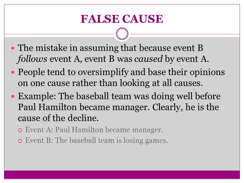 FALSE CAUSE The mistake in assuming that because event B follows event A, event B was caused by event A.