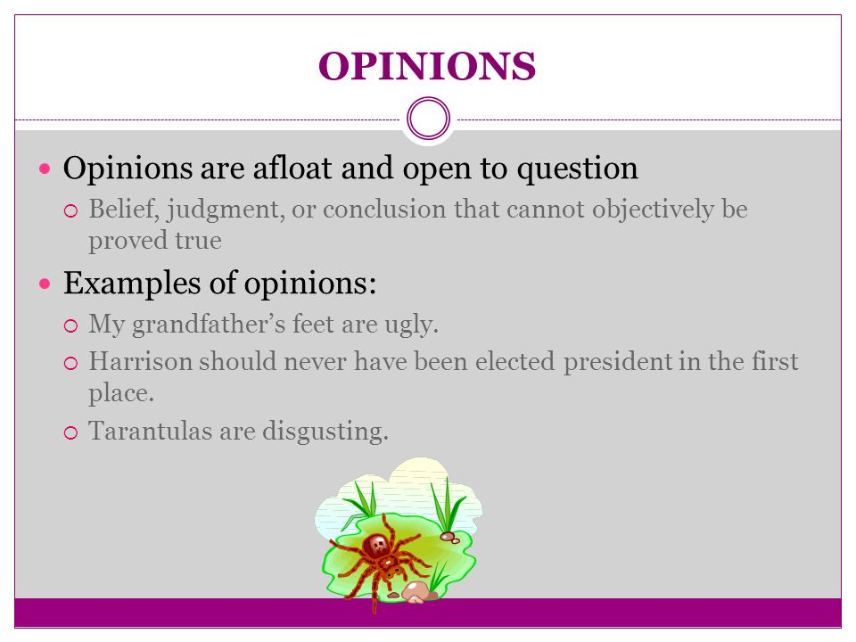 OPINIONS Opinions are afloat and open to question  Belief, judgment, or conclusion that cannot objectively be proved true Examples of opinions:  My grandfather's feet are ugly.