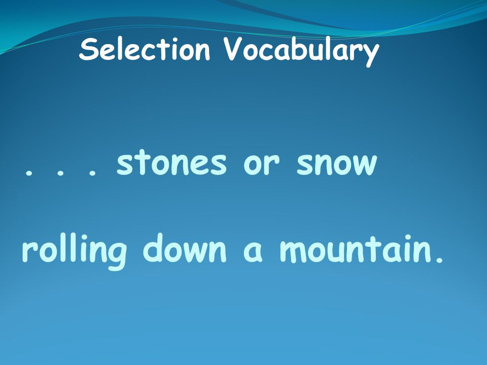 ... stones or snow rolling down a mountain. Selection Vocabulary