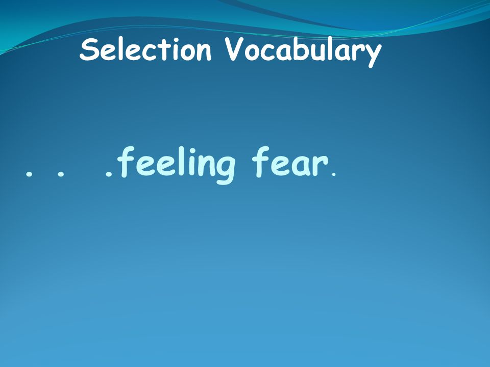 ...feeling fear. Selection Vocabulary