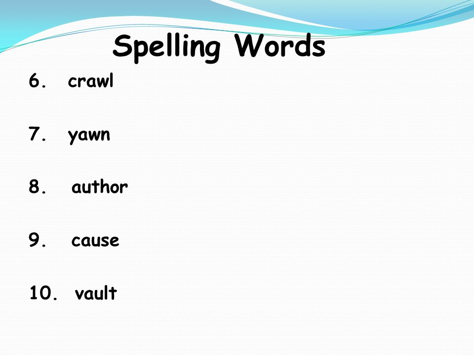 Spelling Words 6. crawl 7. yawn 8. author 9. cause 10. vault