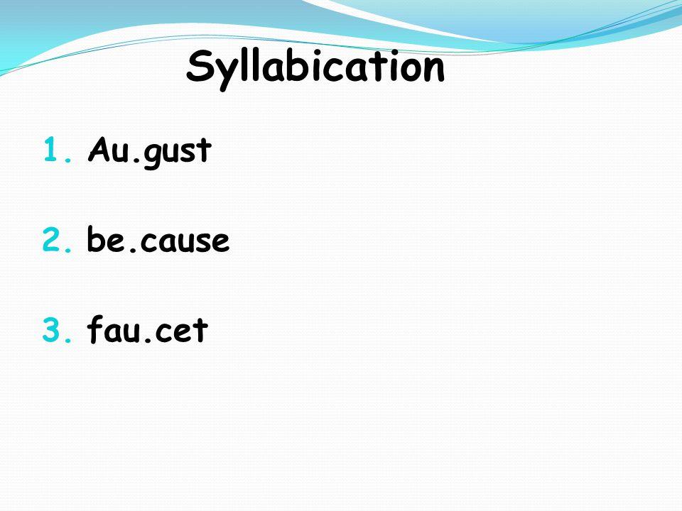 Syllabication 1. Au.gust 2. be.cause 3. fau.cet