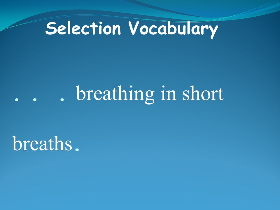 ... breathing in short breaths. Selection Vocabulary