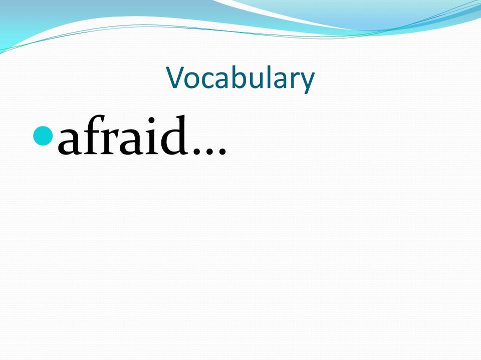 Vocabulary afraid…