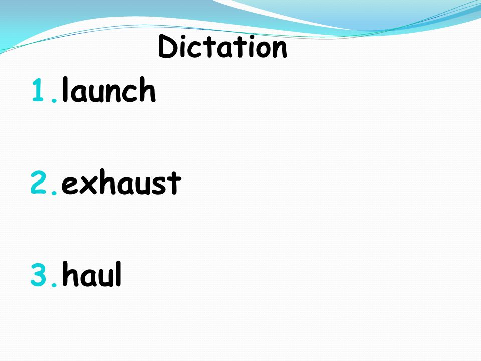 Dictation 1. launch 2. exhaust 3. haul