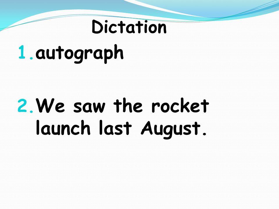 Dictation 1. autograph 2. We saw the rocket launch last August.