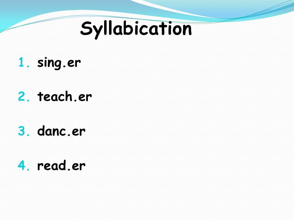 Syllabication 1. sing.er 2. teach.er 3. danc.er 4. read.er