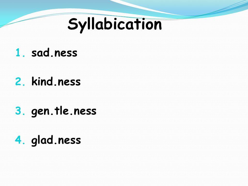 Syllabication 1. sad.ness 2. kind.ness 3. gen.tle.ness 4. glad.ness