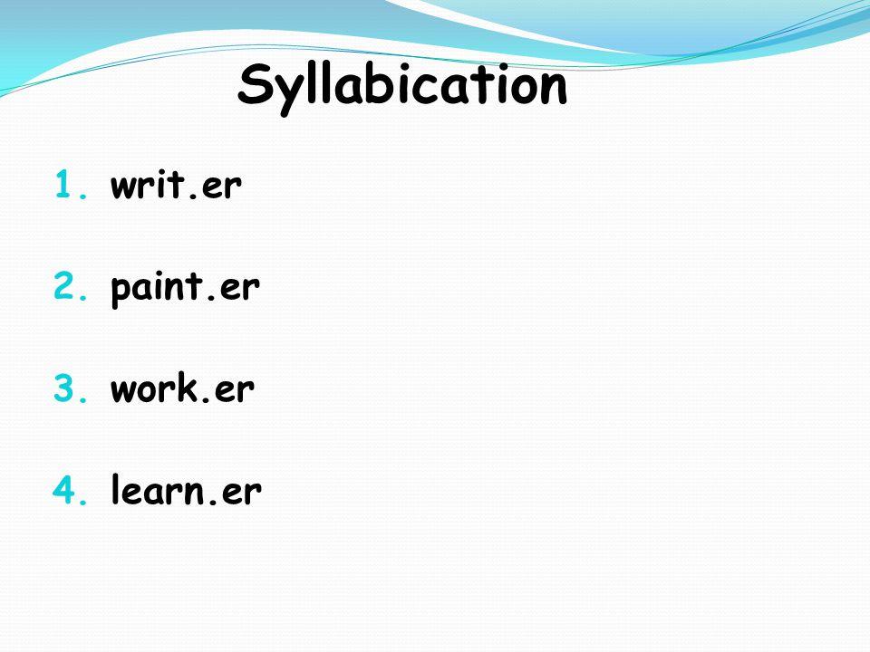 Syllabication 1. writ.er 2. paint.er 3. work.er 4. learn.er