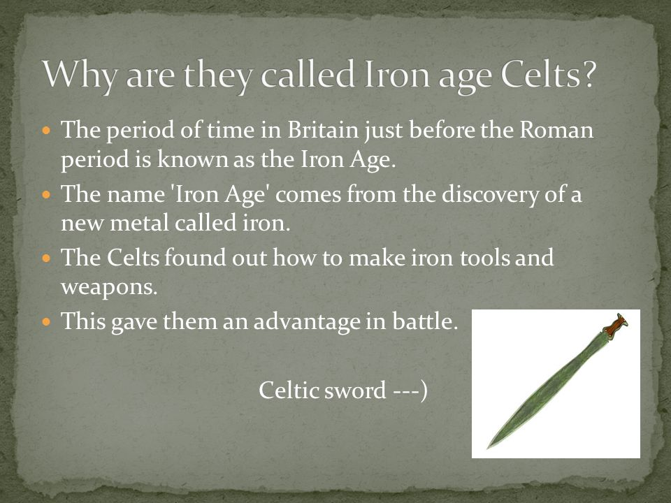 The period of time in Britain just before the Roman period is known as the Iron Age. The name 'Iron Age' comes from the discovery of a new metal calle