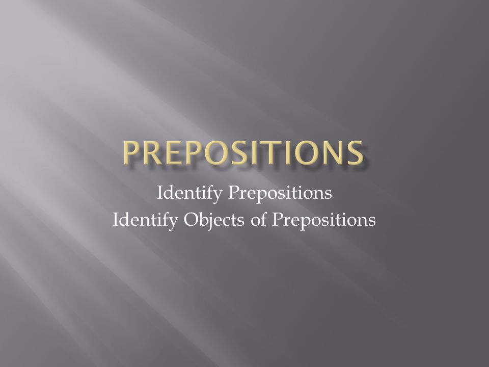 Identify Prepositions Identify Objects of Prepositions