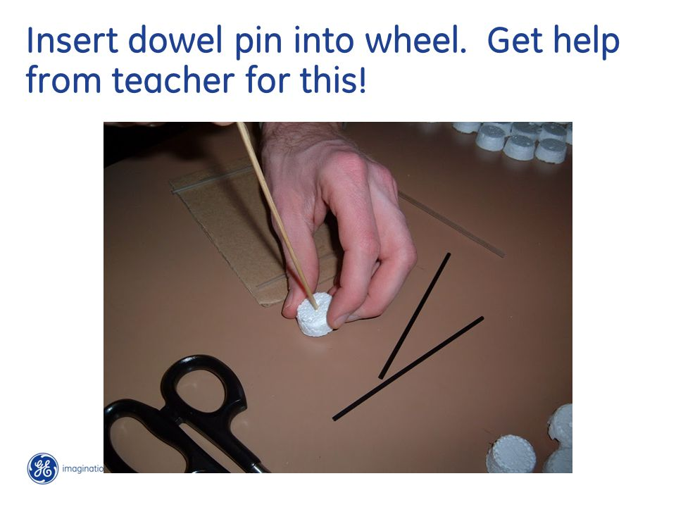 Insert dowel pin into wheel. Get help from teacher for this!