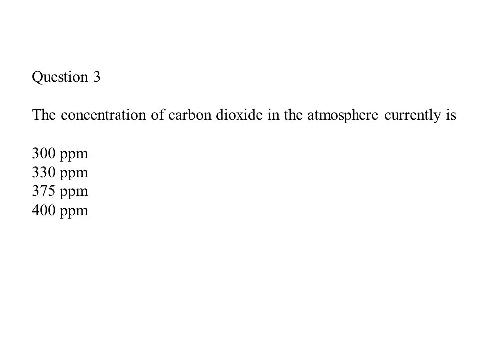 Question 3 The concentration of carbon dioxide in the atmosphere currently is 300 ppm 330 ppm 375 ppm 400 ppm