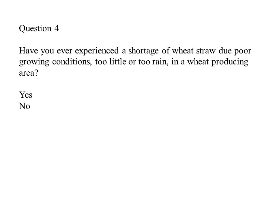 Question 4 Have you ever experienced a shortage of wheat straw due poor growing conditions, too little or too rain, in a wheat producing area.