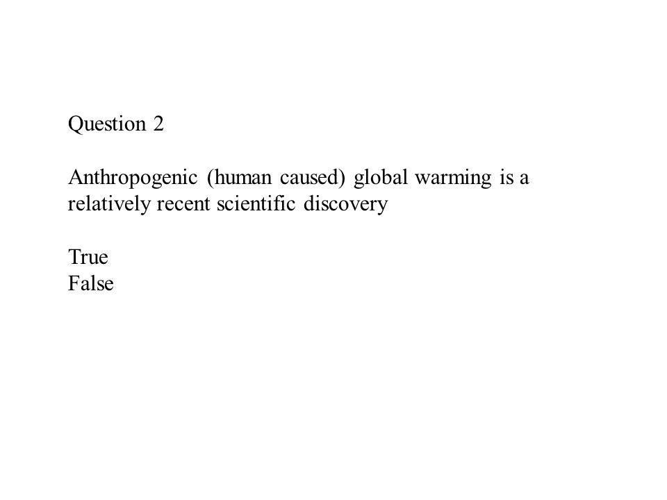 Question 2 Anthropogenic (human caused) global warming is a relatively recent scientific discovery True False