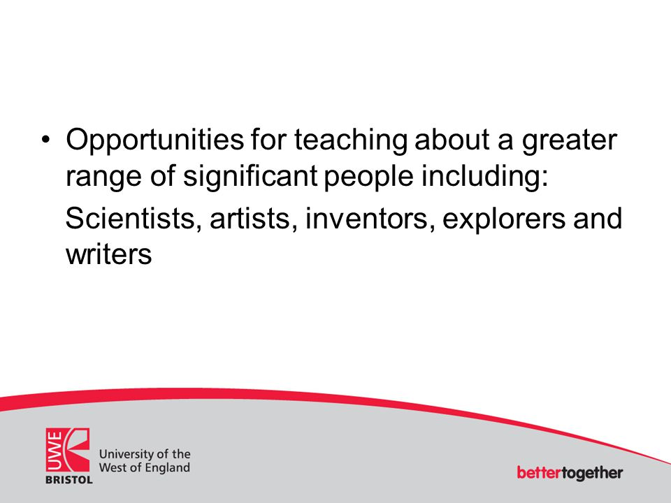 Opportunities for teaching about a greater range of significant people including: Scientists, artists, inventors, explorers and writers
