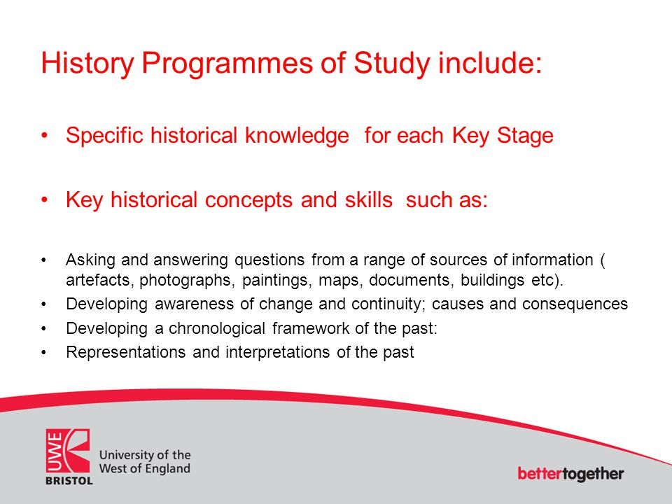 History Programmes of Study include: Specific historical knowledge for each Key Stage Key historical concepts and skills such as: Asking and answering questions from a range of sources of information ( artefacts, photographs, paintings, maps, documents, buildings etc).