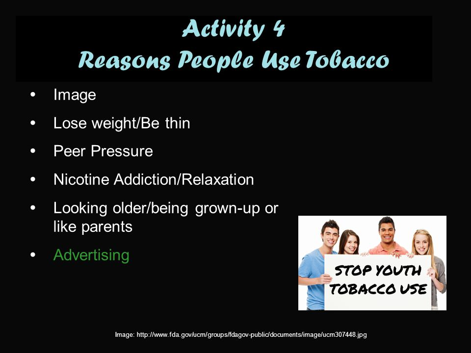  Image  Lose weight/Be thin  Peer Pressure  Nicotine Addiction/Relaxation  Looking older/being grown-up or like parents  Advertising Activity 4 Reasons People Use Tobacco Image: http://www.fda.gov/ucm/groups/fdagov-public/documents/image/ucm307448.jpg