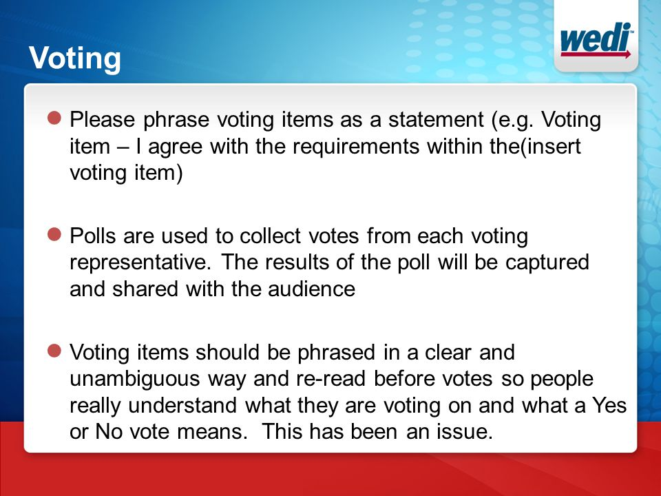 Voting ● Please phrase voting items as a statement (e.g. Voting item – I agree with the requirements within the(insert voting item) ● Polls are used t