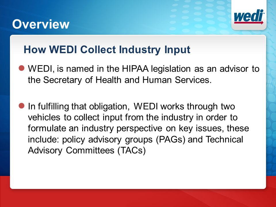 Overview How WEDI Collect Industry Input ● WEDI, is named in the HIPAA legislation as an advisor to the Secretary of Health and Human Services. ● In f