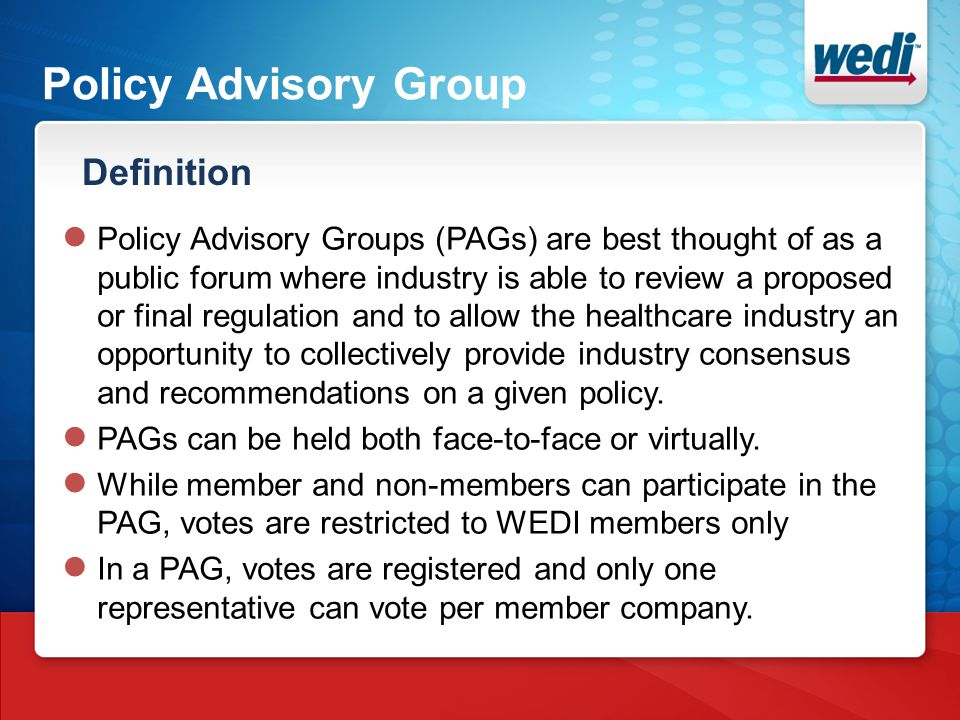 Policy Advisory Group Definition ● Policy Advisory Groups (PAGs) are best thought of as a public forum where industry is able to review a proposed or