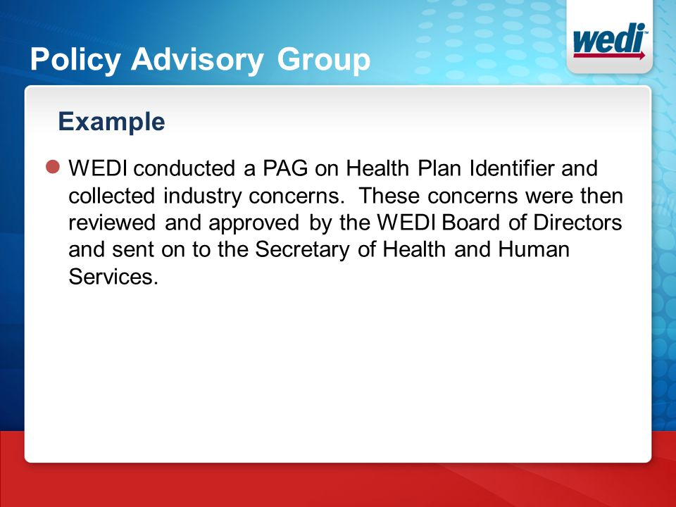 Policy Advisory Group Example ● WEDI conducted a PAG on Health Plan Identifier and collected industry concerns. These concerns were then reviewed and