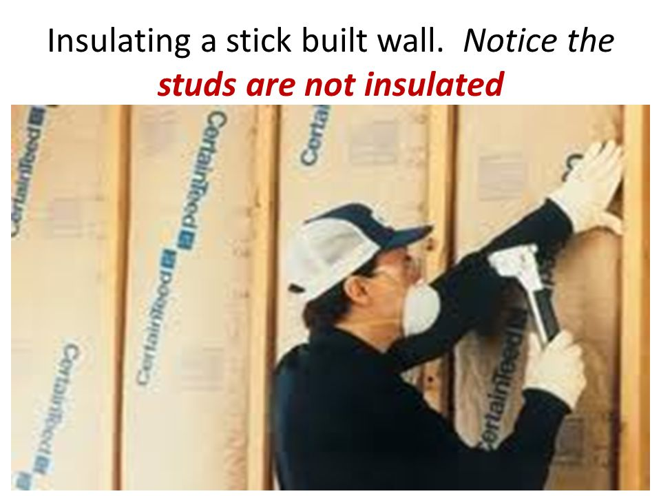 Insulating a stick built wall. Notice the studs are not insulated