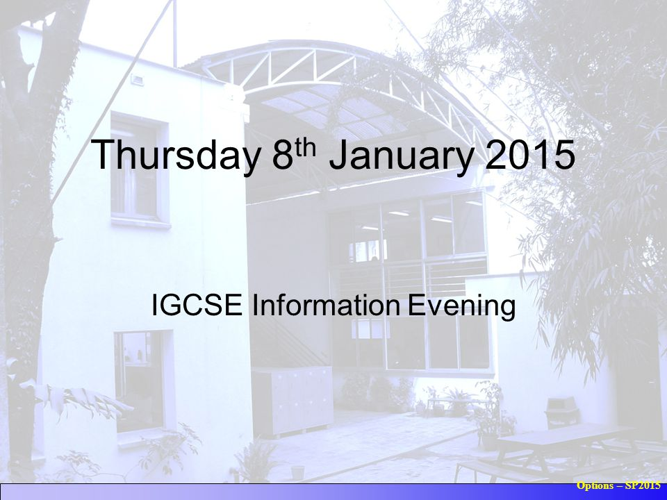 Options – SP2015 Thursday 8 th January 2015 IGCSE Information Evening