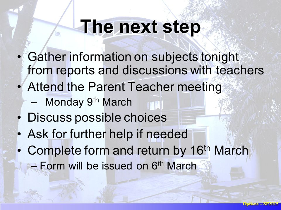Options – SP2015 The next step Gather information on subjects tonight from reports and discussions with teachers Attend the Parent Teacher meeting – Monday 9 th March Discuss possible choices Ask for further help if needed Complete form and return by 16 th March –Form will be issued on 6 th March