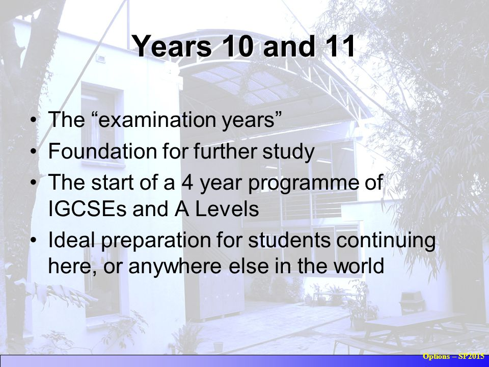 Options – SP2015 Years 10 and 11 The examination years Foundation for further study The start of a 4 year programme of IGCSEs and A Levels Ideal preparation for students continuing here, or anywhere else in the world
