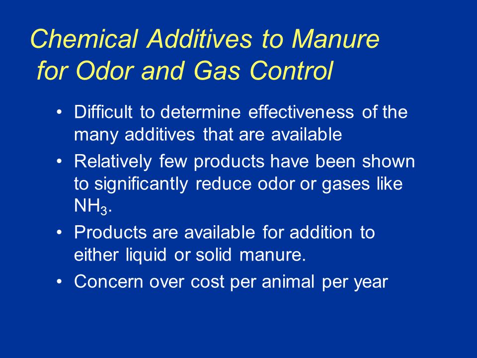 Chemical Additives to Manure for Odor and Gas Control Difficult to determine effectiveness of the many additives that are available Relatively few products have been shown to significantly reduce odor or gases like NH 3.