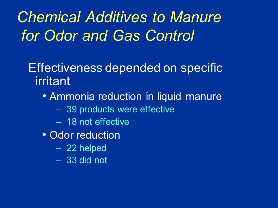 Chemical Additives to Manure for Odor and Gas Control Effectiveness depended on specific irritant Ammonia reduction in liquid manure –39 products were effective –18 not effective Odor reduction –22 helped –33 did not