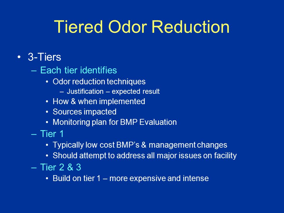 Tiered Odor Reduction 3-Tiers –Each tier identifies Odor reduction techniques –Justification – expected result How & when implemented Sources impacted Monitoring plan for BMP Evaluation –Tier 1 Typically low cost BMP's & management changes Should attempt to address all major issues on facility –Tier 2 & 3 Build on tier 1 – more expensive and intense