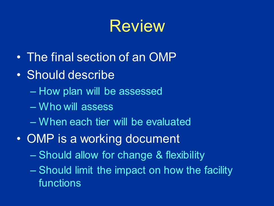Review The final section of an OMP Should describe –How plan will be assessed –Who will assess –When each tier will be evaluated OMP is a working document –Should allow for change & flexibility –Should limit the impact on how the facility functions