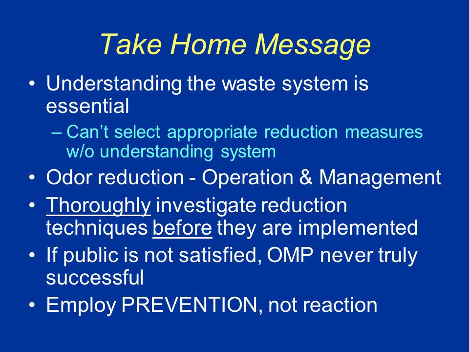 Take Home Message Understanding the waste system is essential –Can't select appropriate reduction measures w/o understanding system Odor reduction - Operation & Management Thoroughly investigate reduction techniques before they are implemented If public is not satisfied, OMP never truly successful Employ PREVENTION, not reaction